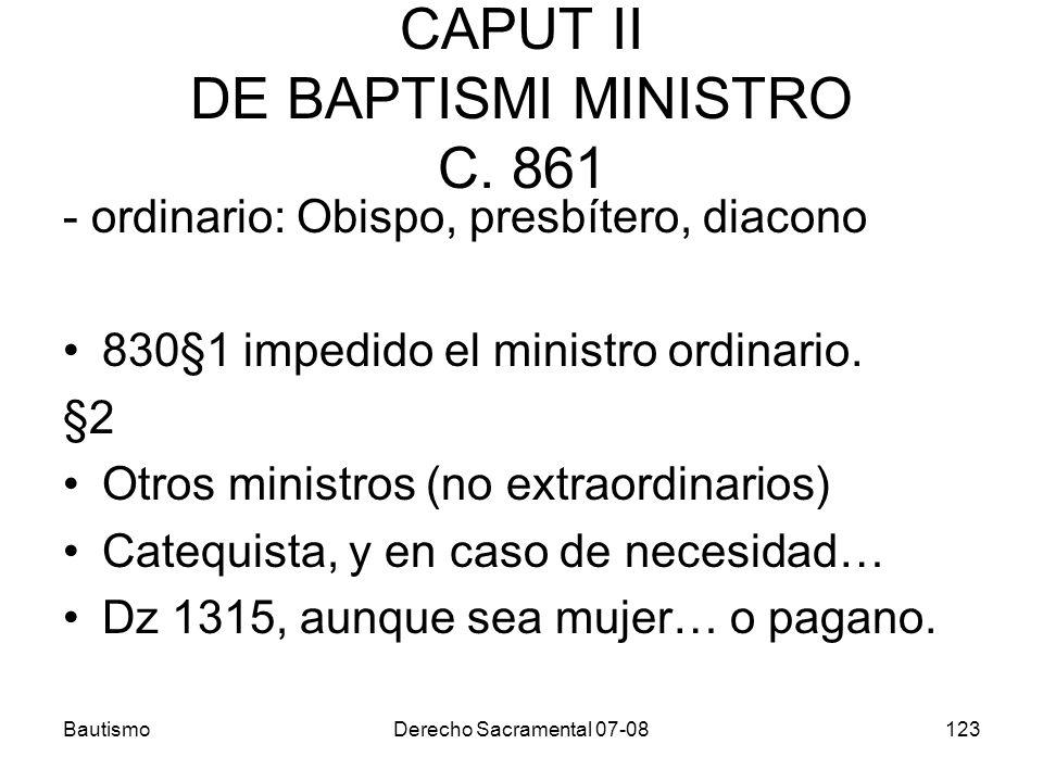 BautismoDerecho Sacramental 07-08123 CAPUT II DE BAPTISMI MINISTRO C. 861 - ordinario: Obispo, presbítero, diacono 830§1 impedido el ministro ordinari