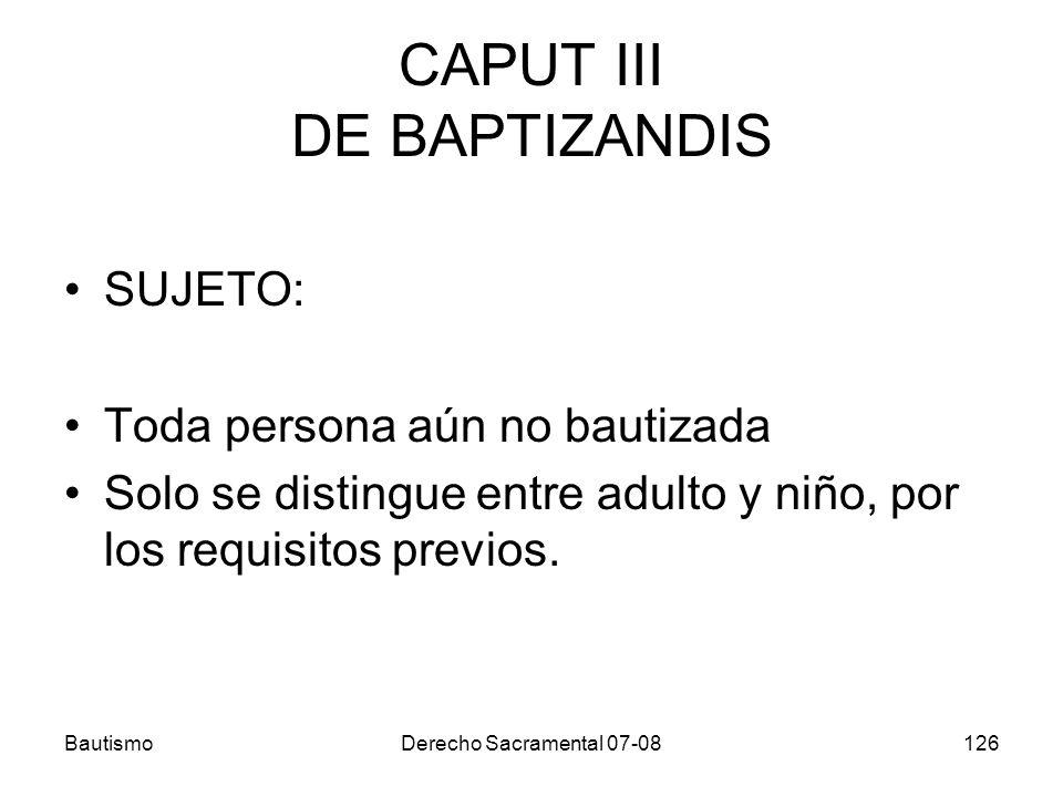 BautismoDerecho Sacramental 07-08126 CAPUT III DE BAPTIZANDIS SUJETO: Toda persona aún no bautizada Solo se distingue entre adulto y niño, por los req