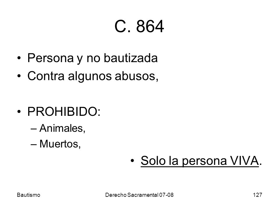 BautismoDerecho Sacramental 07-08127 C. 864 Persona y no bautizada Contra algunos abusos, PROHIBIDO: –Animales, –Muertos, Solo la persona VIVA.