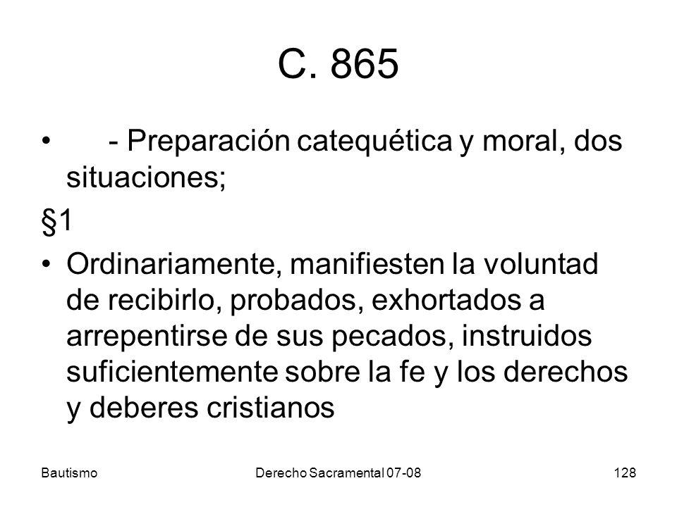 BautismoDerecho Sacramental 07-08128 C. 865 - Preparación catequética y moral, dos situaciones; §1 Ordinariamente, manifiesten la voluntad de recibirl