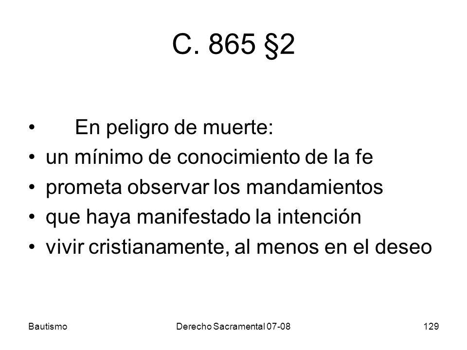 BautismoDerecho Sacramental 07-08129 C. 865 §2 En peligro de muerte: un mínimo de conocimiento de la fe prometa observar los mandamientos que haya man