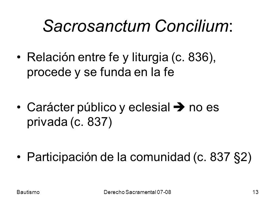 BautismoDerecho Sacramental 07-0813 Sacrosanctum Concilium: Relación entre fe y liturgia (c. 836), procede y se funda en la fe Carácter público y ecle