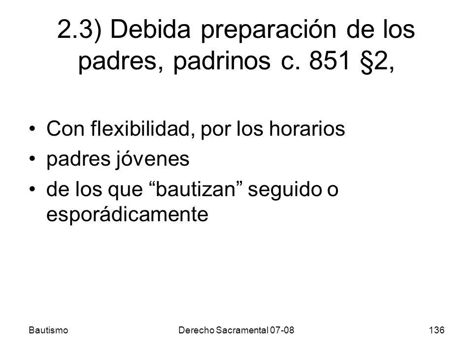 BautismoDerecho Sacramental 07-08136 2.3) Debida preparación de los padres, padrinos c. 851 §2, Con flexibilidad, por los horarios padres jóvenes de l