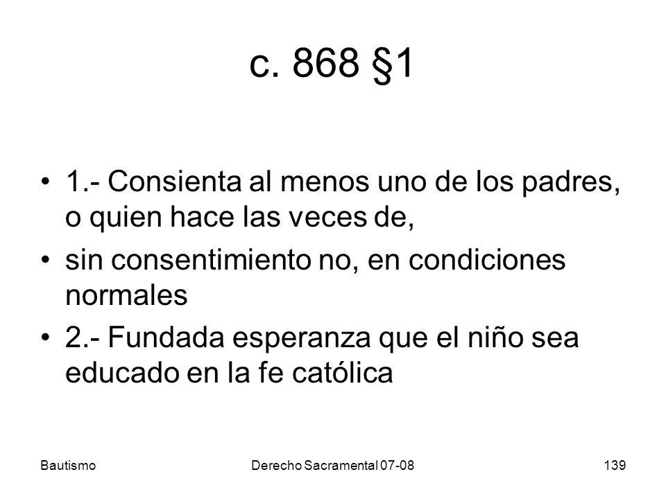 BautismoDerecho Sacramental 07-08139 c. 868 §1 1.- Consienta al menos uno de los padres, o quien hace las veces de, sin consentimiento no, en condicio