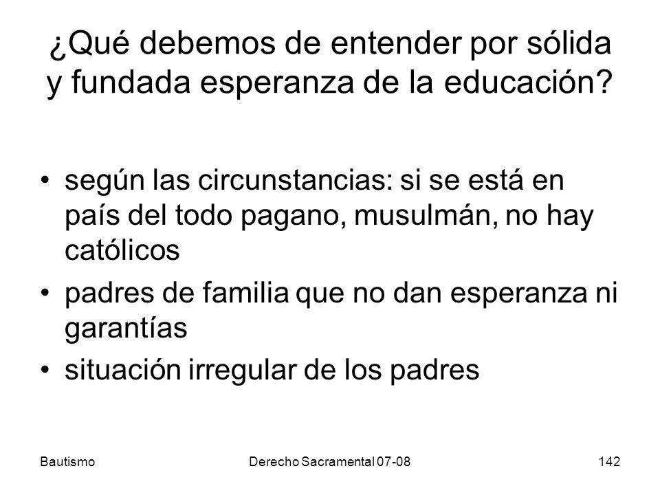 BautismoDerecho Sacramental 07-08142 ¿Qué debemos de entender por sólida y fundada esperanza de la educación? según las circunstancias: si se está en
