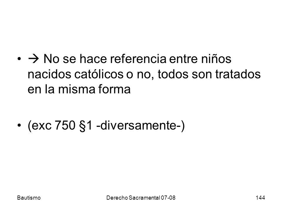 BautismoDerecho Sacramental 07-08144 No se hace referencia entre niños nacidos católicos o no, todos son tratados en la misma forma (exc 750 §1 -dive