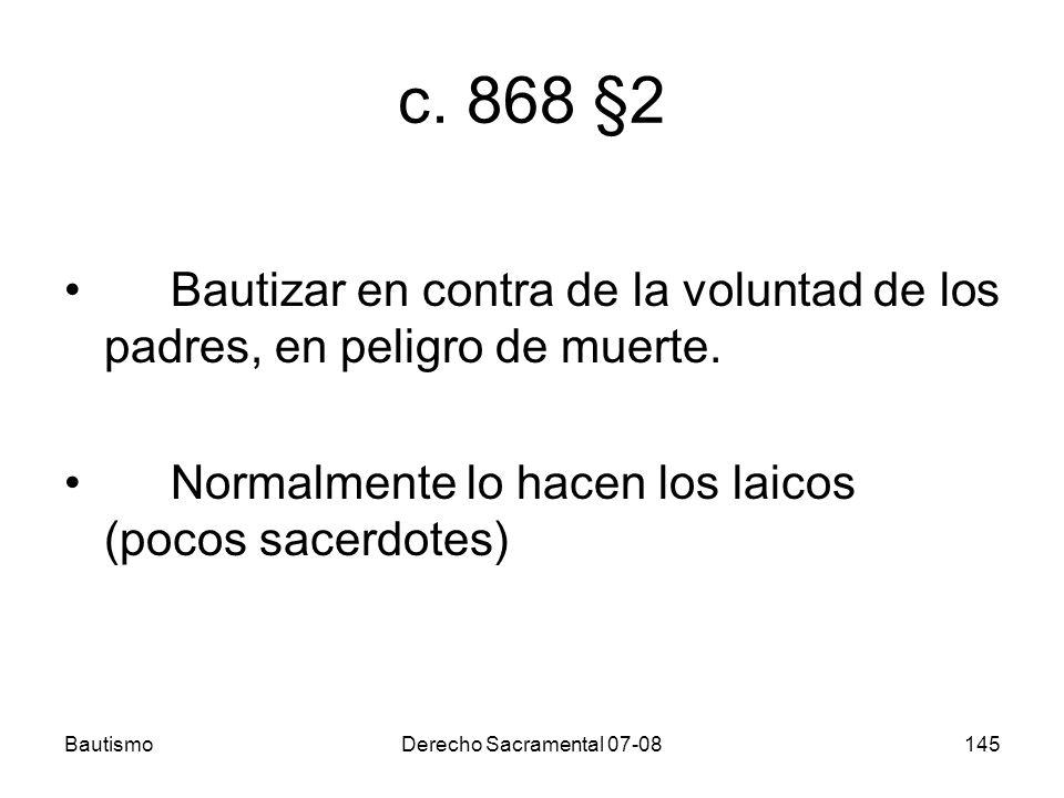 BautismoDerecho Sacramental 07-08145 c. 868 §2 Bautizar en contra de la voluntad de los padres, en peligro de muerte. Normalmente lo hacen los laicos