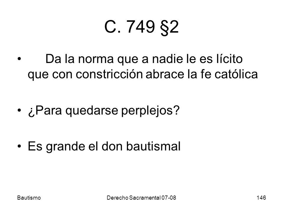BautismoDerecho Sacramental 07-08146 C. 749 §2 Da la norma que a nadie le es lícito que con constricción abrace la fe católica ¿Para quedarse perplejo