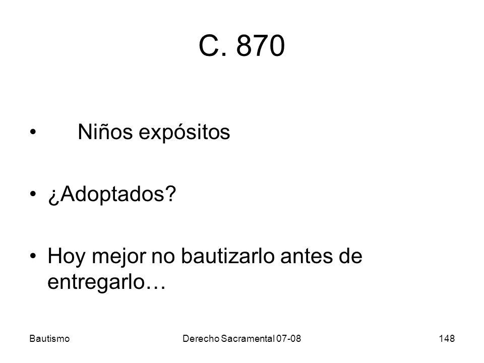 BautismoDerecho Sacramental 07-08148 C. 870 Niños expósitos ¿Adoptados? Hoy mejor no bautizarlo antes de entregarlo…