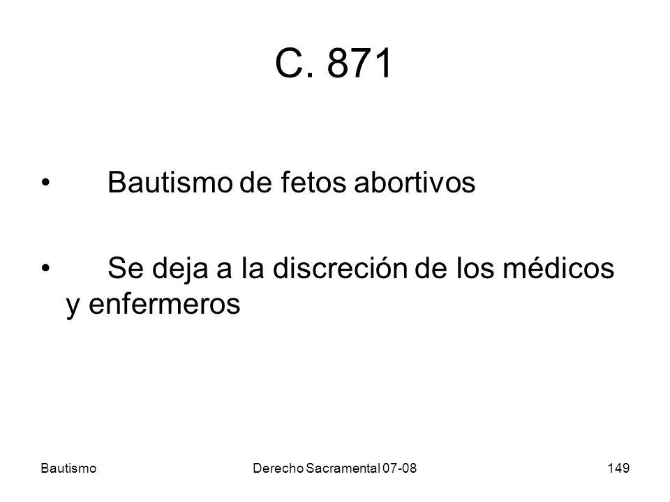 BautismoDerecho Sacramental 07-08149 C. 871 Bautismo de fetos abortivos Se deja a la discreción de los médicos y enfermeros