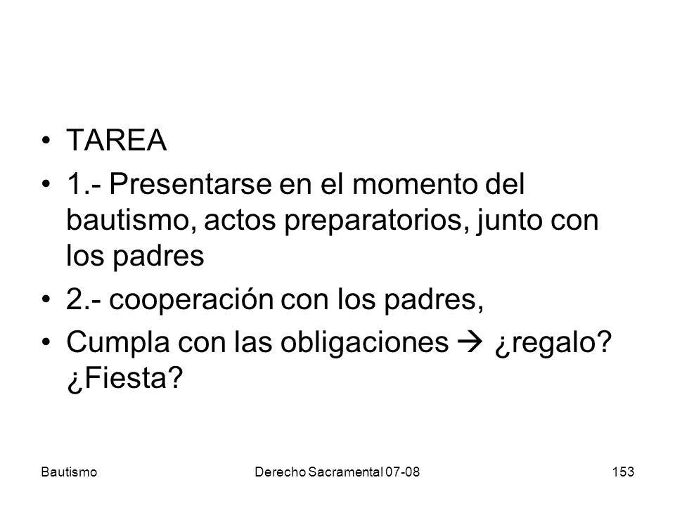 BautismoDerecho Sacramental 07-08153 TAREA 1.- Presentarse en el momento del bautismo, actos preparatorios, junto con los padres 2.- cooperación con l
