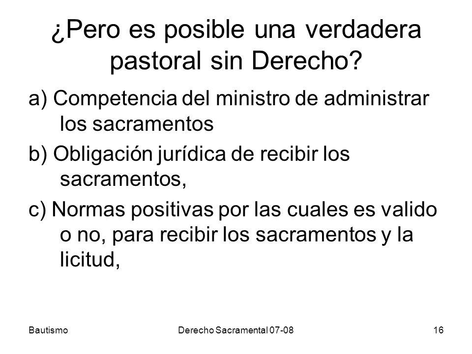 BautismoDerecho Sacramental 07-0816 ¿Pero es posible una verdadera pastoral sin Derecho? a) Competencia del ministro de administrar los sacramentos b)