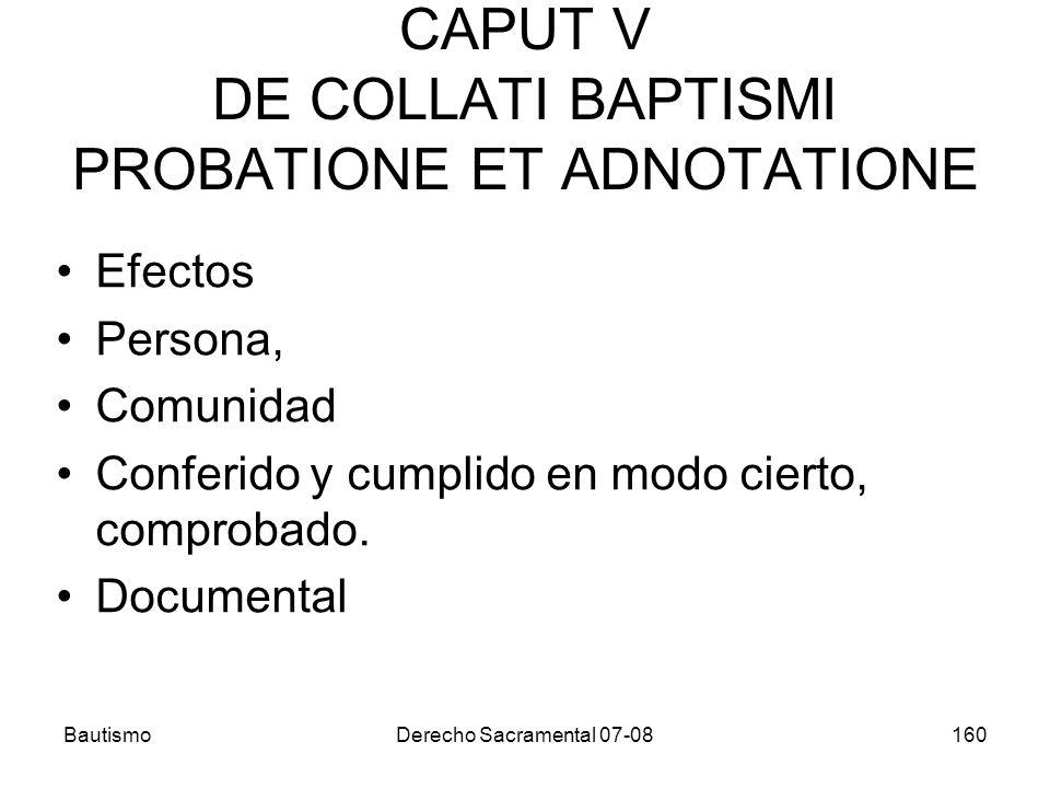 BautismoDerecho Sacramental 07-08160 CAPUT V DE COLLATI BAPTISMI PROBATIONE ET ADNOTATIONE Efectos Persona, Comunidad Conferido y cumplido en modo cie