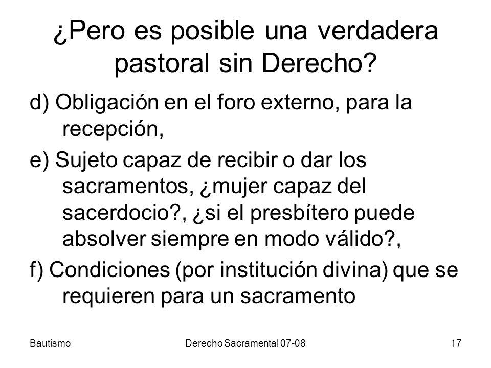 BautismoDerecho Sacramental 07-0817 ¿Pero es posible una verdadera pastoral sin Derecho? d) Obligación en el foro externo, para la recepción, e) Sujet