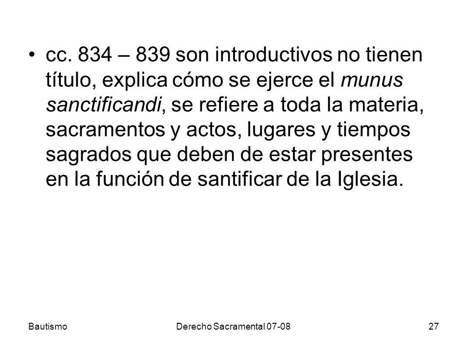 BautismoDerecho Sacramental 07-0827 cc. 834 – 839 son introductivos no tienen título, explica cómo se ejerce el munus sanctificandi, se refiere a toda
