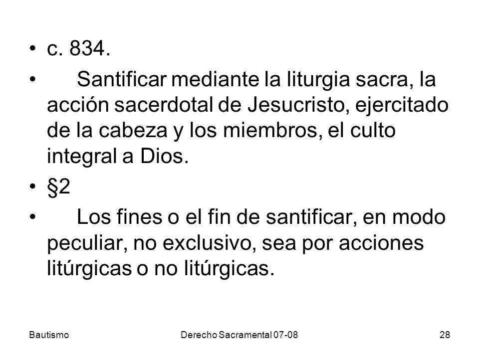 BautismoDerecho Sacramental 07-0828 c. 834. Santificar mediante la liturgia sacra, la acción sacerdotal de Jesucristo, ejercitado de la cabeza y los m