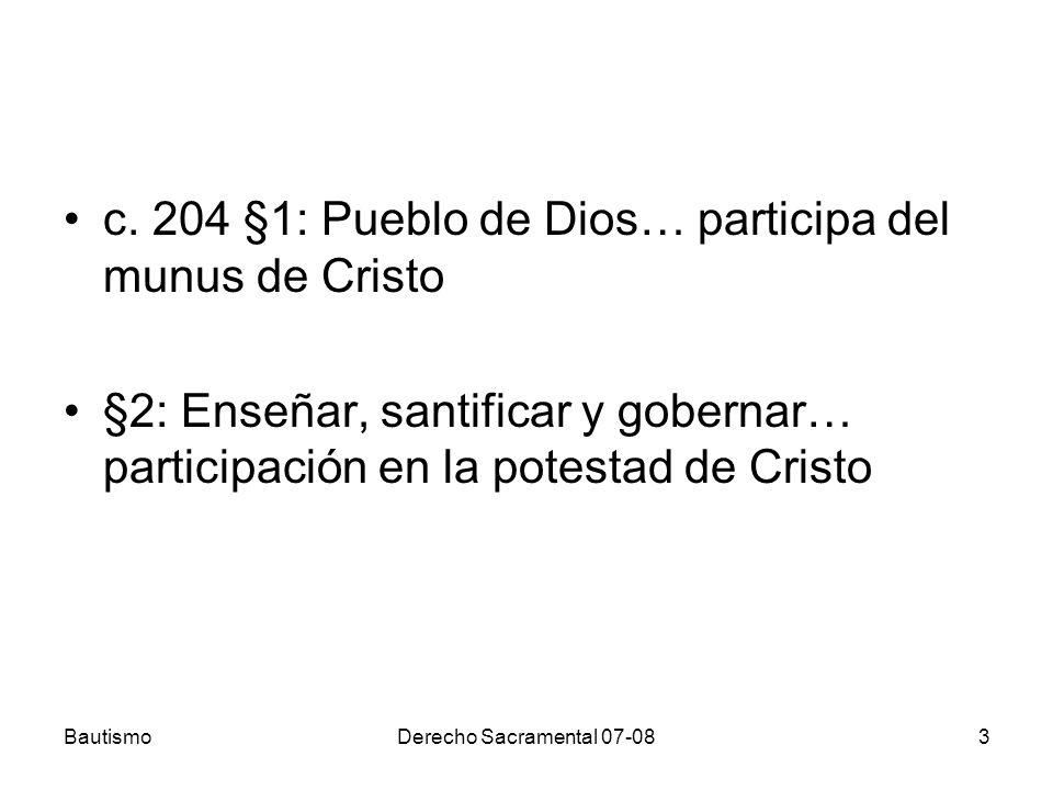 BautismoDerecho Sacramental 07-083 c. 204 §1: Pueblo de Dios… participa del munus de Cristo §2: Enseñar, santificar y gobernar… participación en la po