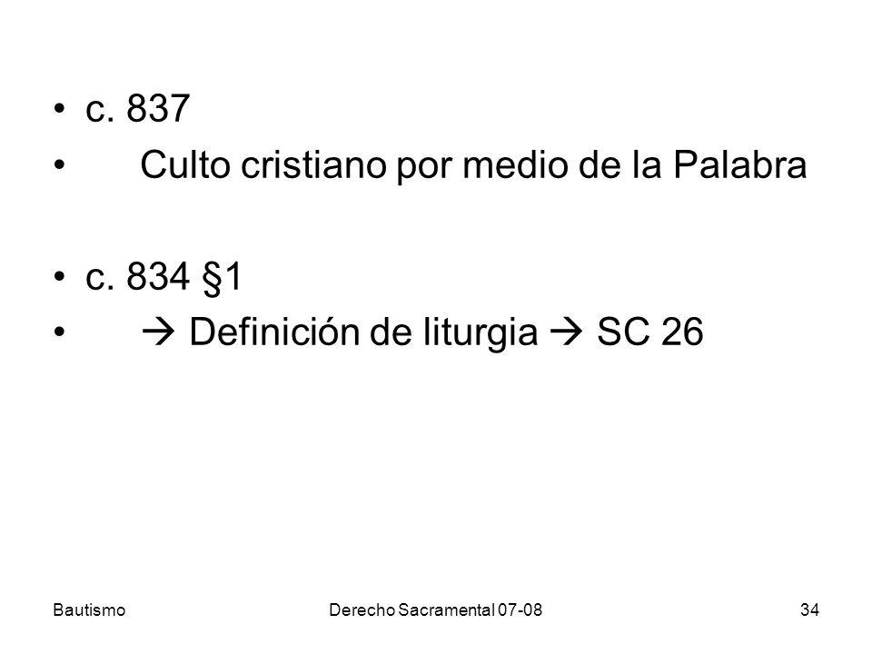 BautismoDerecho Sacramental 07-0834 c. 837 Culto cristiano por medio de la Palabra c. 834 §1 Definición de liturgia SC 26