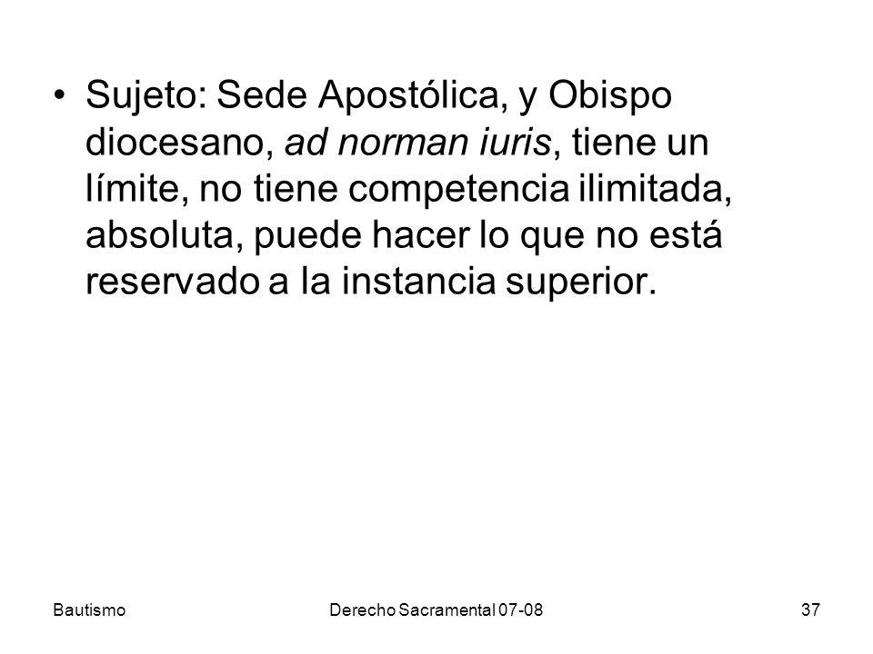 BautismoDerecho Sacramental 07-0837 Sujeto: Sede Apostólica, y Obispo diocesano, ad norman iuris, tiene un límite, no tiene competencia ilimitada, abs
