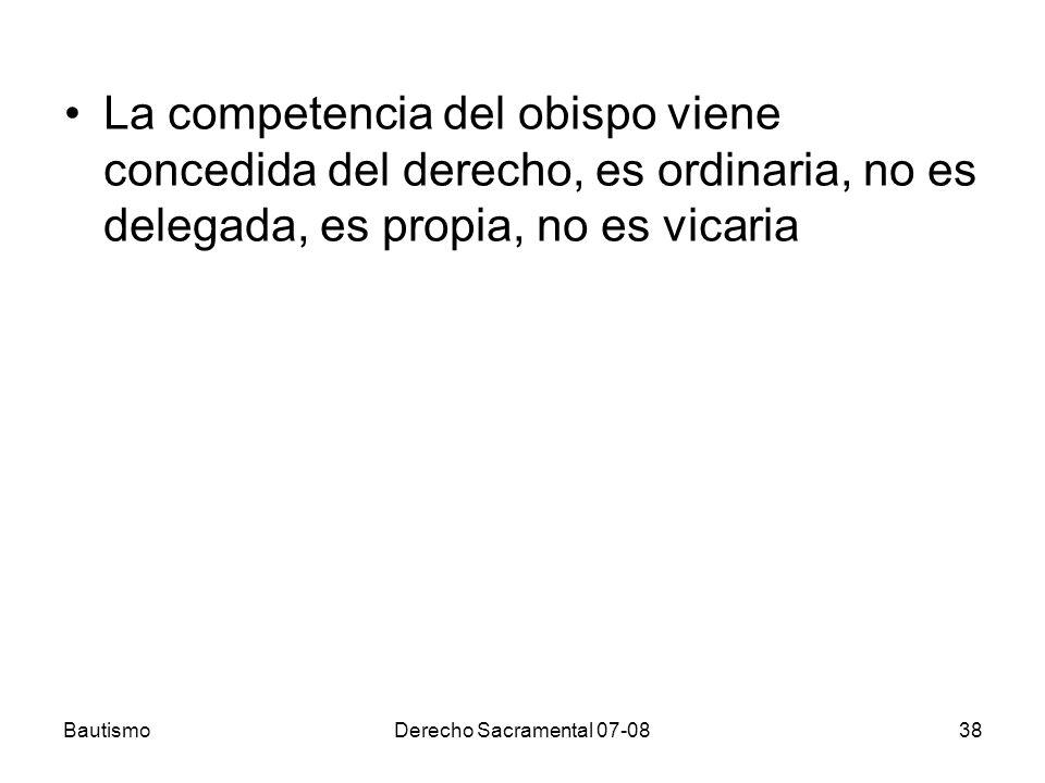 BautismoDerecho Sacramental 07-0838 La competencia del obispo viene concedida del derecho, es ordinaria, no es delegada, es propia, no es vicaria