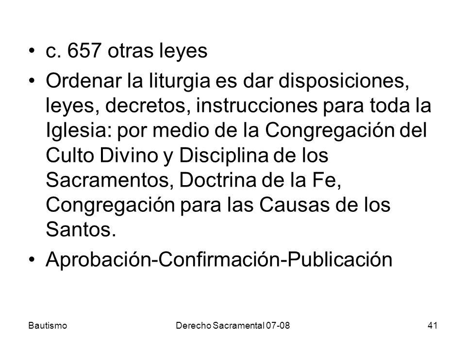 BautismoDerecho Sacramental 07-0841 c. 657 otras leyes Ordenar la liturgia es dar disposiciones, leyes, decretos, instrucciones para toda la Iglesia: