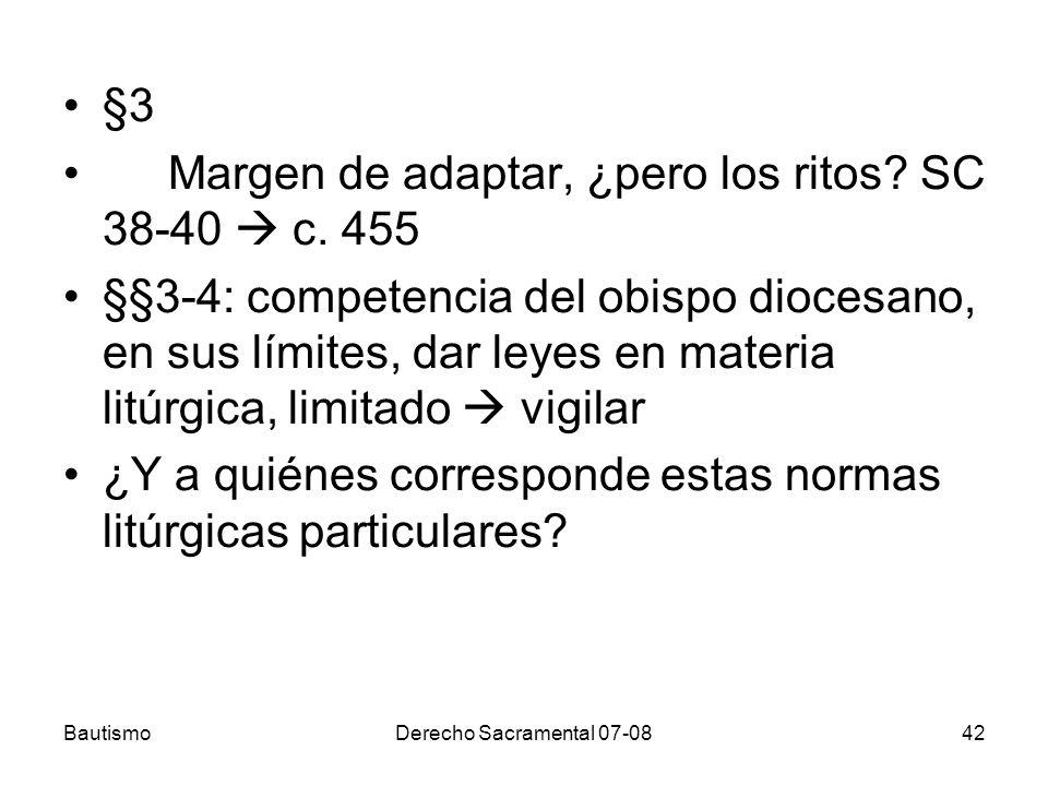 BautismoDerecho Sacramental 07-0842 §3 Margen de adaptar, ¿pero los ritos? SC 38-40 c. 455 §§3-4: competencia del obispo diocesano, en sus límites, da