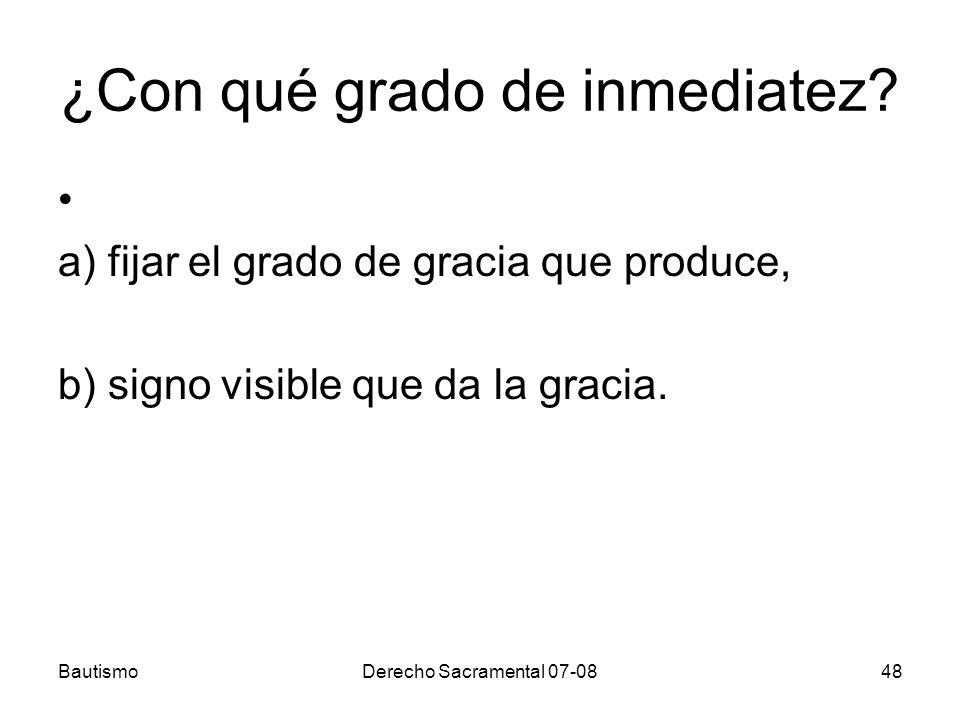 BautismoDerecho Sacramental 07-0848 ¿Con qué grado de inmediatez? a) fijar el grado de gracia que produce, b) signo visible que da la gracia.