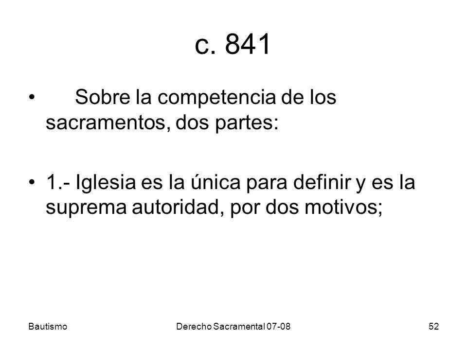 BautismoDerecho Sacramental 07-0852 c. 841 Sobre la competencia de los sacramentos, dos partes: 1.- Iglesia es la única para definir y es la suprema a