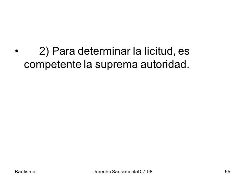 BautismoDerecho Sacramental 07-0855 2) Para determinar la licitud, es competente la suprema autoridad.