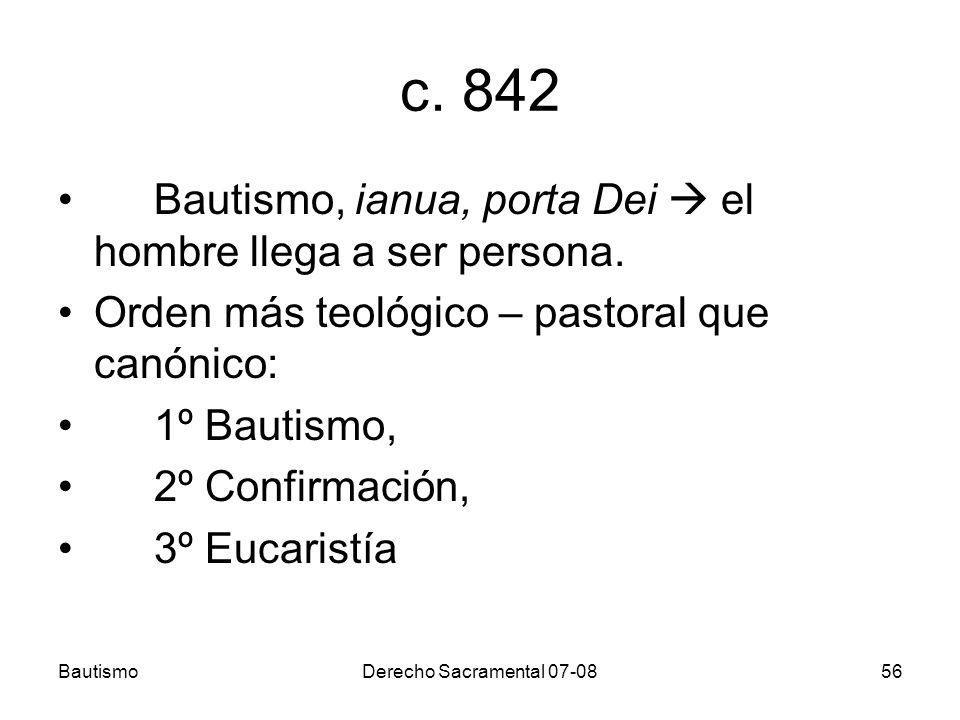 BautismoDerecho Sacramental 07-0856 c. 842 Bautismo, ianua, porta Dei el hombre llega a ser persona. Orden más teológico – pastoral que canónico: 1º B