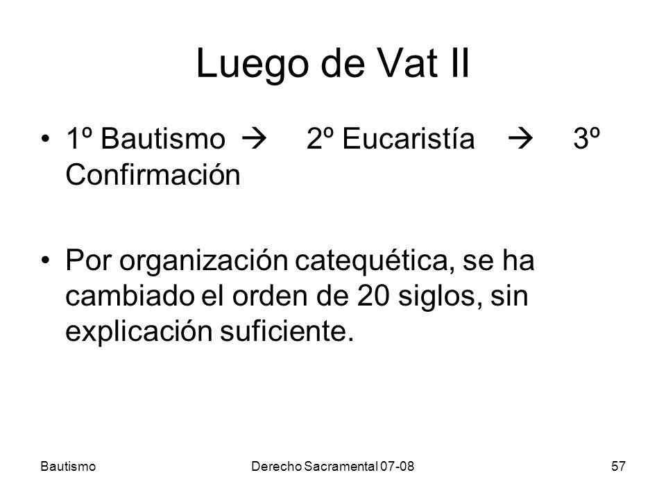 BautismoDerecho Sacramental 07-0857 Luego de Vat II 1º Bautismo 2º Eucaristía 3º Confirmación Por organización catequética, se ha cambiado el orden de
