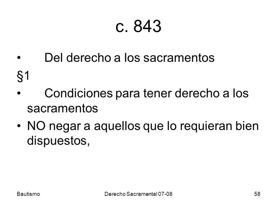 BautismoDerecho Sacramental 07-0858 c. 843 Del derecho a los sacramentos §1 Condiciones para tener derecho a los sacramentos NO negar a aquellos que l