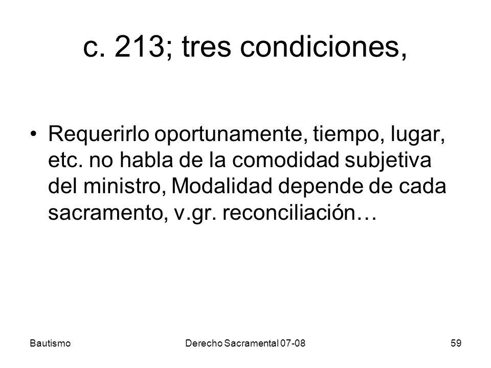 BautismoDerecho Sacramental 07-0859 c. 213; tres condiciones, Requerirlo oportunamente, tiempo, lugar, etc. no habla de la comodidad subjetiva del min