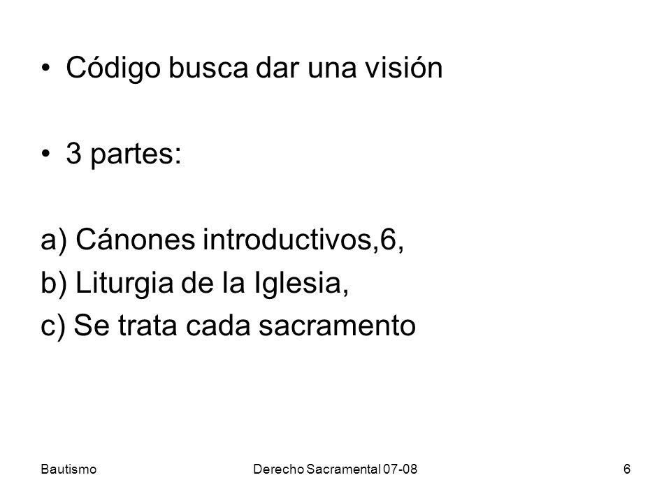 BautismoDerecho Sacramental 07-086 Código busca dar una visión 3 partes: a) Cánones introductivos,6, b) Liturgia de la Iglesia, c) Se trata cada sacra