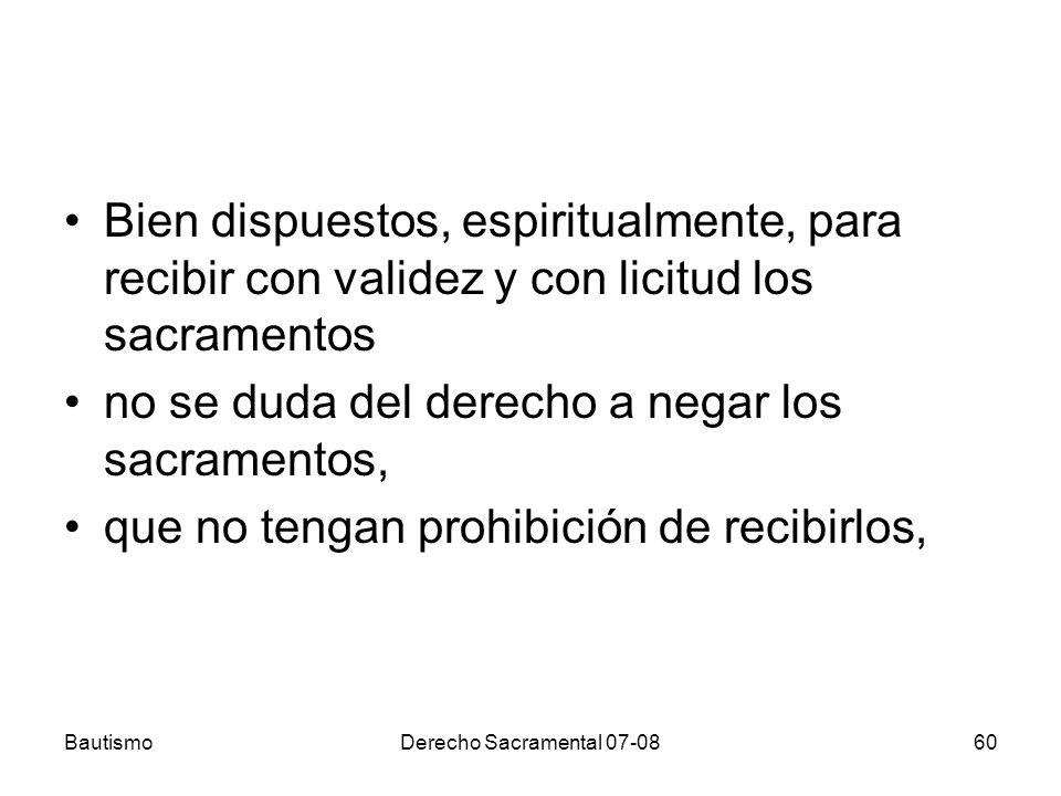 BautismoDerecho Sacramental 07-0860 Bien dispuestos, espiritualmente, para recibir con validez y con licitud los sacramentos no se duda del derecho a