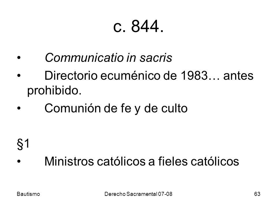 BautismoDerecho Sacramental 07-0863 c. 844. Communicatio in sacris Directorio ecuménico de 1983… antes prohibido. Comunión de fe y de culto §1 Ministr
