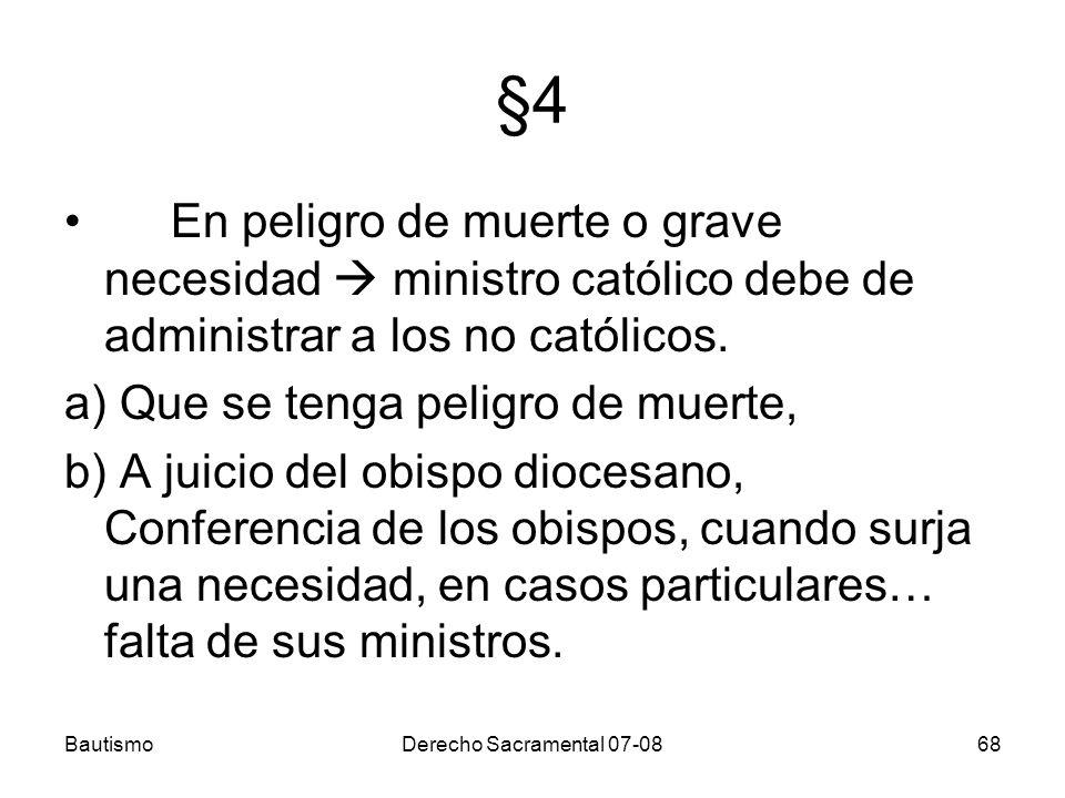 BautismoDerecho Sacramental 07-0868 §4 En peligro de muerte o grave necesidad ministro católico debe de administrar a los no católicos. a) Que se teng