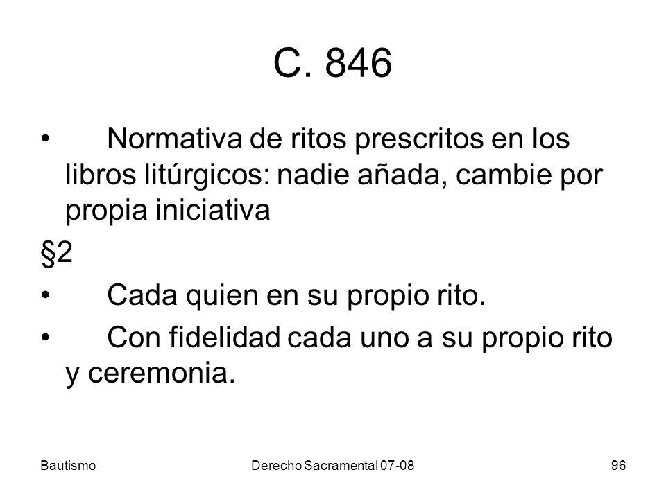 BautismoDerecho Sacramental 07-0896 C. 846 Normativa de ritos prescritos en los libros litúrgicos: nadie añada, cambie por propia iniciativa §2 Cada q