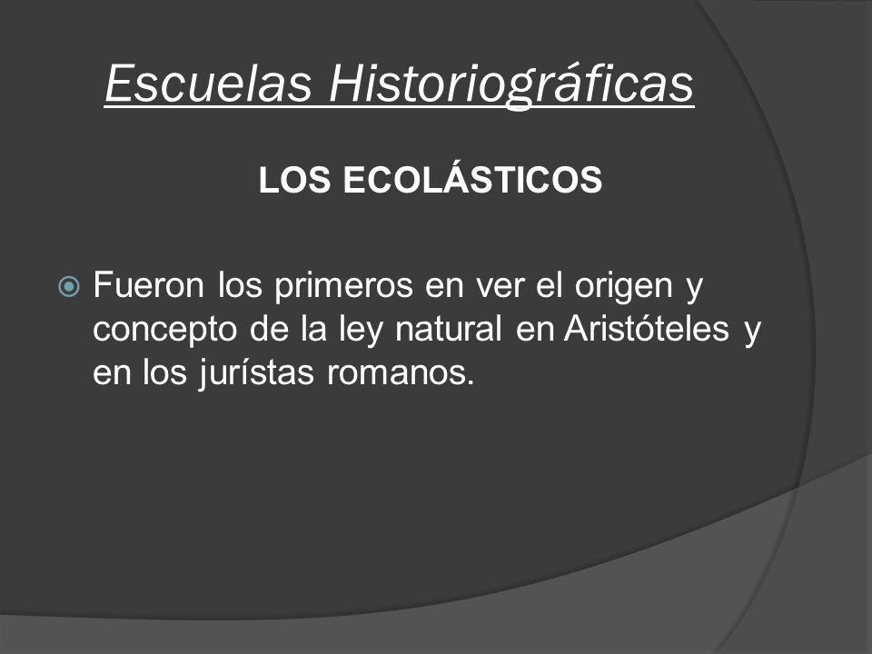 Escuelas Historiográficas LOS ECOLÁSTICOS Fueron los primeros en ver el origen y concepto de la ley natural en Aristóteles y en los jurístas romanos.