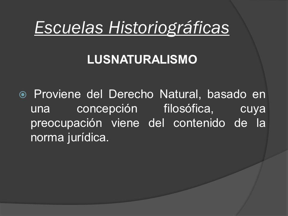 Escuelas Historiográficas LUSNATURALISMO Proviene del Derecho Natural, basado en una concepción filosófica, cuya preocupación viene del contenido de la norma jurídica.
