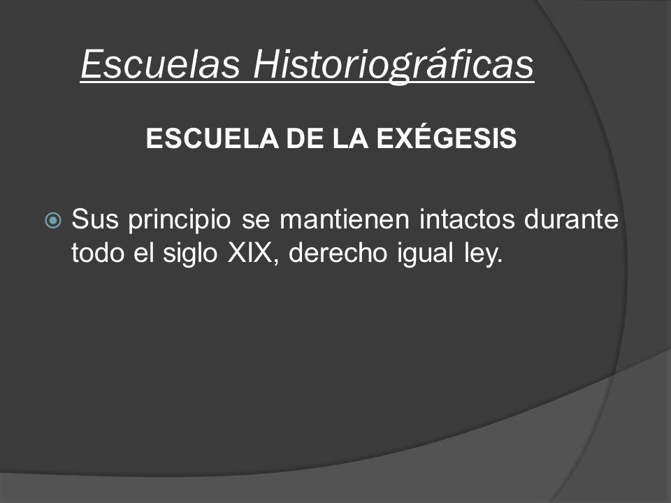 Escuelas Historiográficas ESCUELA DE LA EXÉGESIS Sus principio se mantienen intactos durante todo el siglo XIX, derecho igual ley.