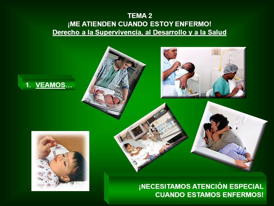 TEMA 2 ¡ME ATIENDEN CUANDO ESTOY ENFERMO! Derecho a la Supervivencia, al Desarrollo y a la Salud ¡NECESITAMOS ATENCIÓN ESPECIAL CUANDO ESTAMOS ENFERMO