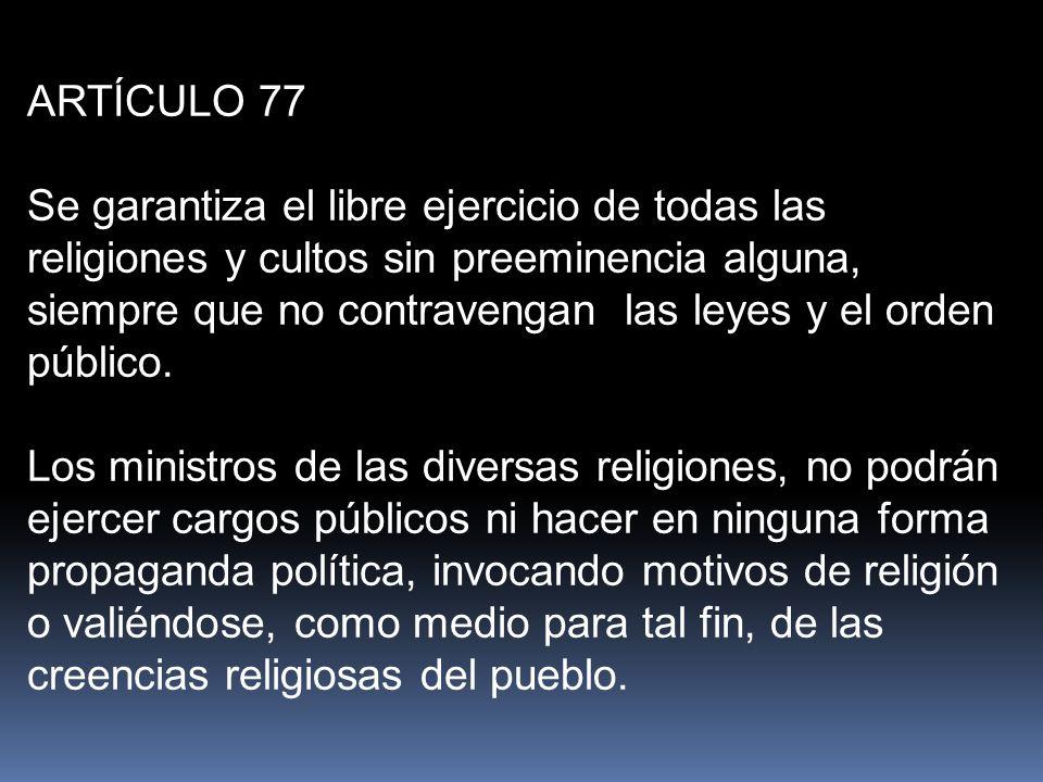 ARTÍCULO 77 Se garantiza el libre ejercicio de todas las religiones y cultos sin preeminencia alguna, siempre que no contravengan las leyes y el orden público.