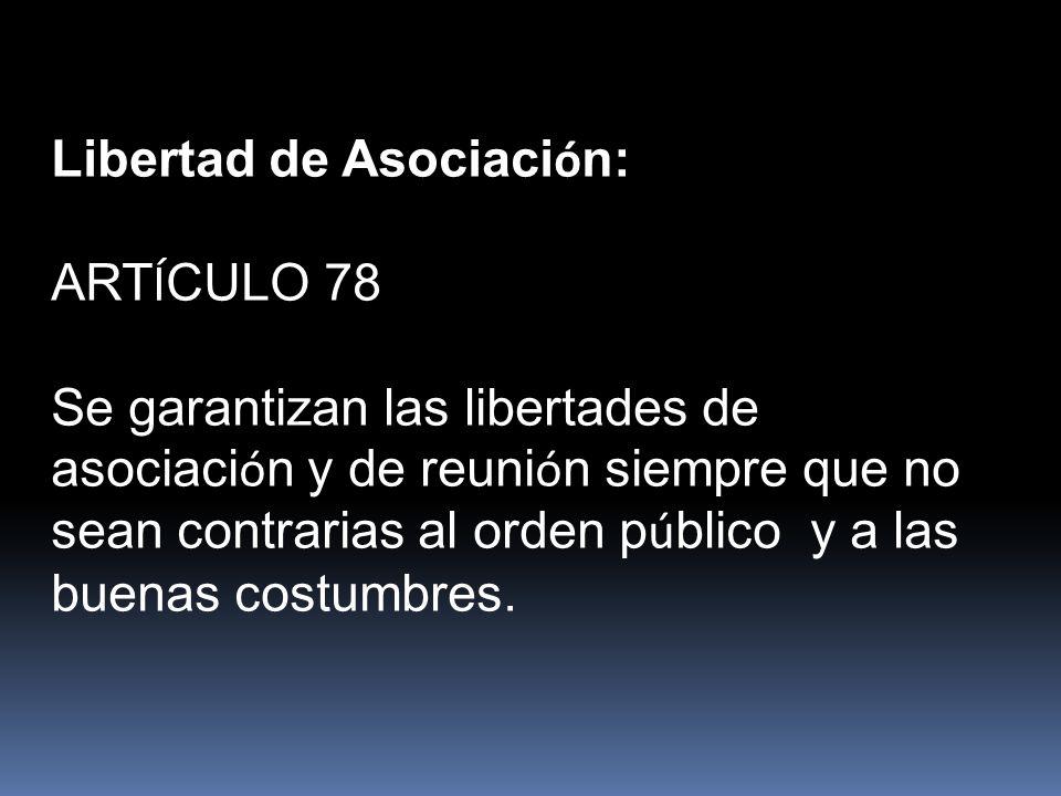 Libertad de Asociaci ó n: ART Í CULO 78 Se garantizan las libertades de asociaci ó n y de reuni ó n siempre que no sean contrarias al orden p ú blico y a las buenas costumbres.