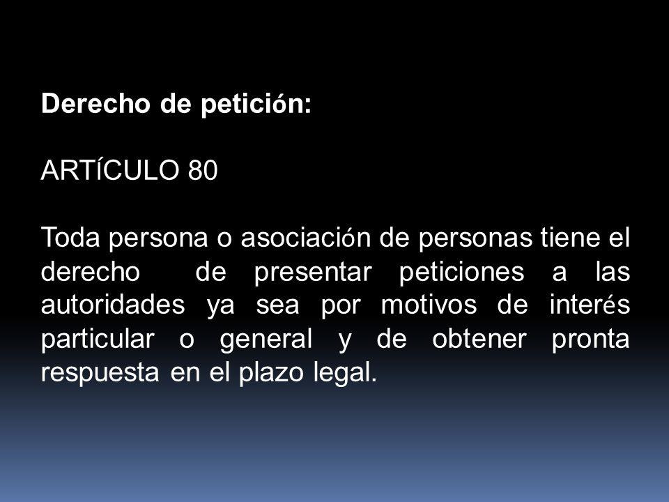 Derecho de petici ó n: ART Í CULO 80 Toda persona o asociaci ó n de personas tiene el derecho de presentar peticiones a las autoridades ya sea por motivos de inter é s particular o general y de obtener pronta respuesta en el plazo legal.