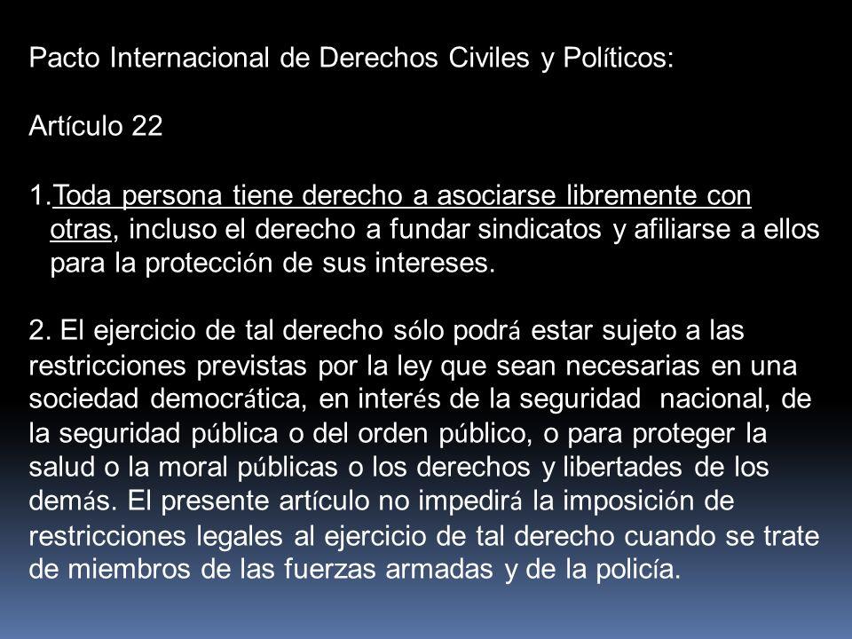 Pacto Internacional de Derechos Civiles y Pol í ticos: Art í culo 22 1.Toda persona tiene derecho a asociarse libremente con otras, incluso el derecho a fundar sindicatos y afiliarse a ellos para la protecci ó n de sus intereses.