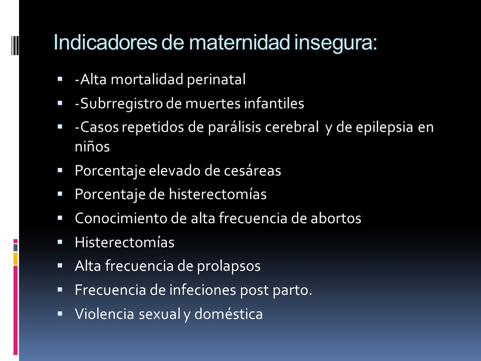 Indicadores de maternidad insegura: -Alta mortalidad perinatal -Subrregistro de muertes infantiles -Casos repetidos de parálisis cerebral y de epilepsia en niños Porcentaje elevado de cesáreas Porcentaje de histerectomías Conocimiento de alta frecuencia de abortos Histerectomías Alta frecuencia de prolapsos Frecuencia de infeciones post parto.