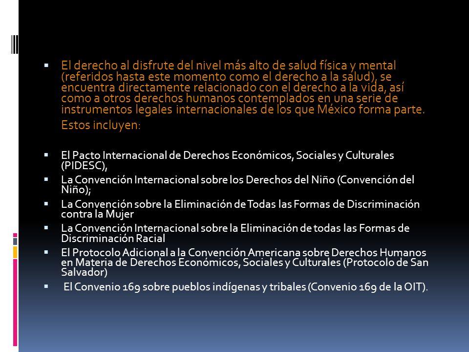 El derecho al disfrute del nivel más alto de salud física y mental (referidos hasta este momento como el derecho a la salud), se encuentra directamente relacionado con el derecho a la vida, así como a otros derechos humanos contemplados en una serie de instrumentos legales internacionales de los que México forma parte.