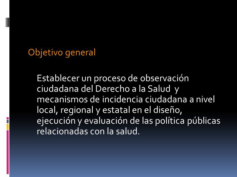 Objetivo general Establecer un proceso de observación ciudadana del Derecho a la Salud y mecanismos de incidencia ciudadana a nivel local, regional y estatal en el diseño, ejecución y evaluación de las política públicas relacionadas con la salud.