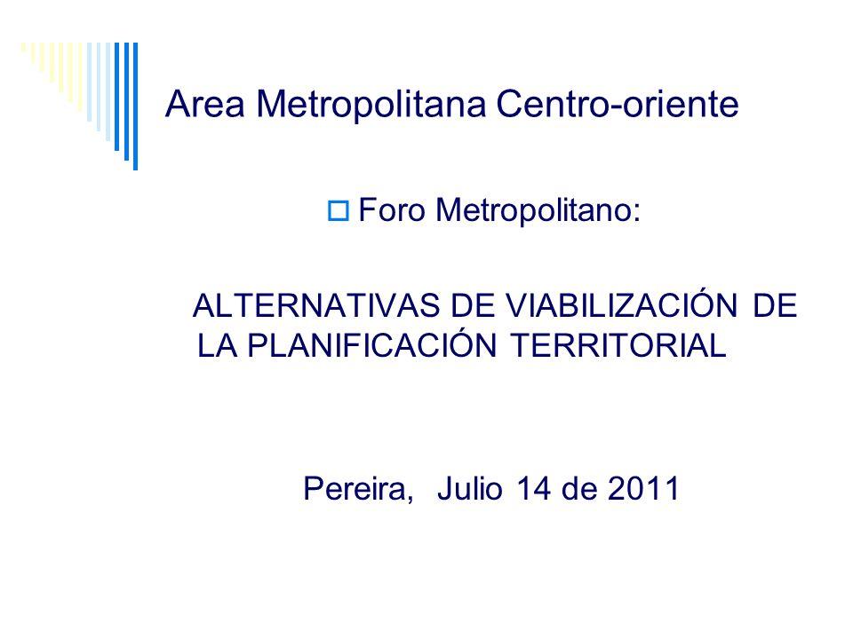 Area Metropolitana Centro-oriente Foro Metropolitano: ALTERNATIVAS DE VIABILIZACIÓN DE LA PLANIFICACIÓN TERRITORIAL Pereira, Julio 14 de 2011